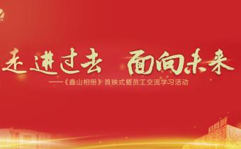 【回播】走进过去,面向未来!——《鑫山相册》首映式暨员工交流学习活动